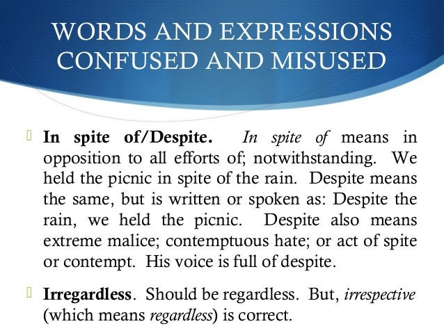 WORDS AND EXPRESSIONS  CONFUSED AND MISUSED   In spite of/Despite. In spite of means in  opposition to all efforts of; no...