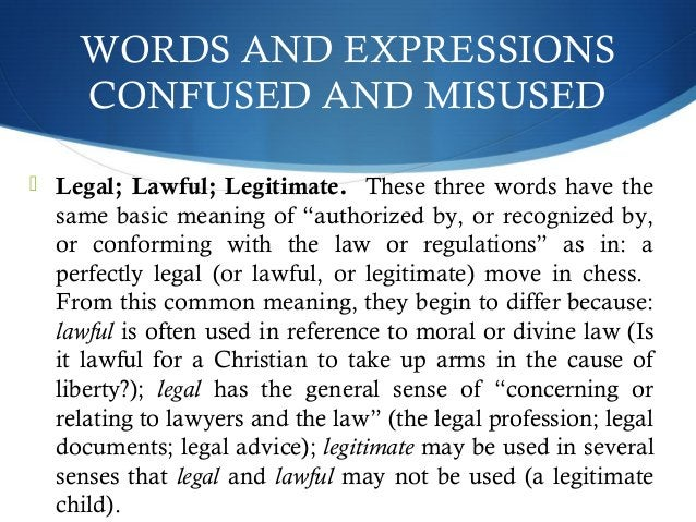 WORDS AND EXPRESSIONS  CONFUSED AND MISUSED   Legal; Lawful; Legitimate. These three words have the  same basic meaning o...