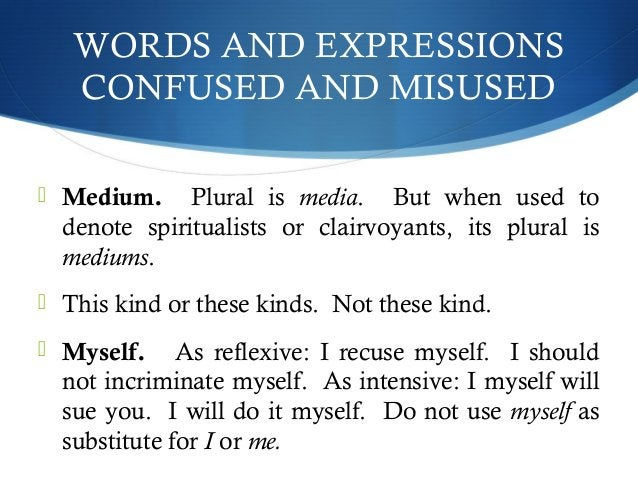 WORDS AND EXPRESSIONS  CONFUSED AND MISUSED   Medium. Plural is media. But when used to  denote spiritualists or clairvoy...