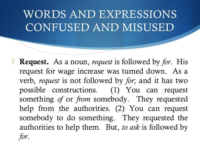 WORDS AND EXPRESSIONS  CONFUSED AND MISUSED   Request. As a noun, request is followed by for. His  request for wage incre...