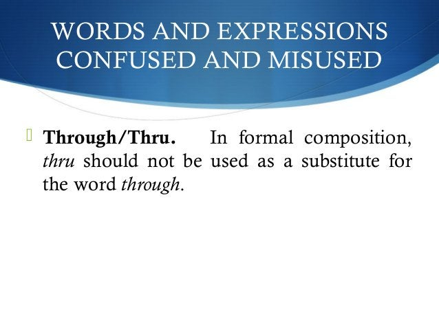 WORDS AND EXPRESSIONS  CONFUSED AND MISUSED   Through/Thru. In formal composition,  thru should not be used as a substitu...