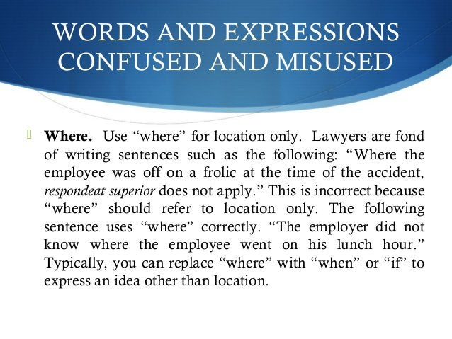 """WORDS AND EXPRESSIONS  CONFUSED AND MISUSED   Where. Use """"where"""" for location only. Lawyers are fond  of writing sentence..."""