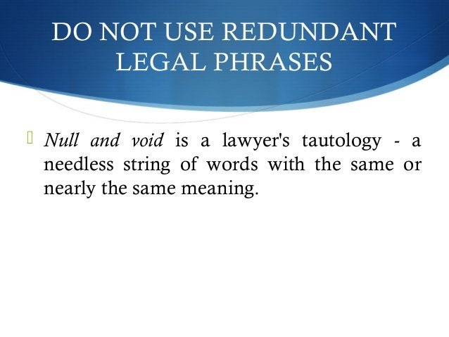 DO NOT USE REDUNDANT  LEGAL PHRASES   Null and void is a lawyer's tautology - a  needless string of words with the same o...