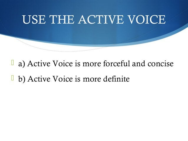 USE THE ACTIVE VOICE   a) Active Voice is more forceful and concise   b) Active Voice is more definite