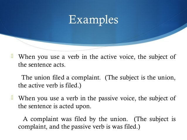 Examples   When you use a verb in the active voice, the subject of  the sentence acts.  The union filed a complaint. (The...