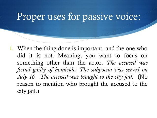 Proper uses for passive voice:  1. When the thing done is important, and the one who  did it is not. Meaning, you want to ...