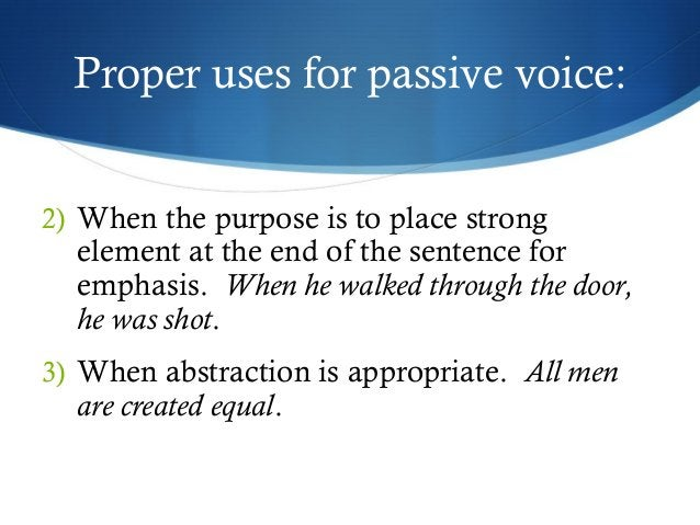 Proper uses for passive voice:  2) When the purpose is to place strong  element at the end of the sentence for  emphasis. ...