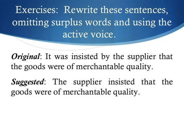 Exercises: Rewrite these sentences,  omitting surplus words and using the  active voice.  Original: It was insisted by the...