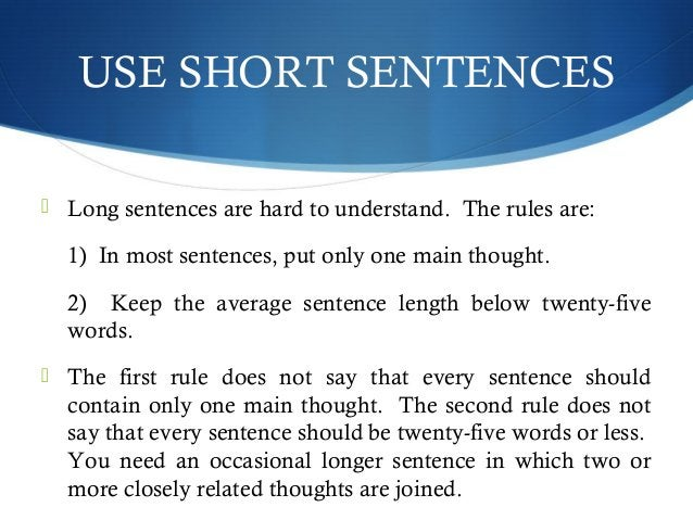 USE SHORT SENTENCES   Long sentences are hard to understand. The rules are:  1) In most sentences, put only one main thou...