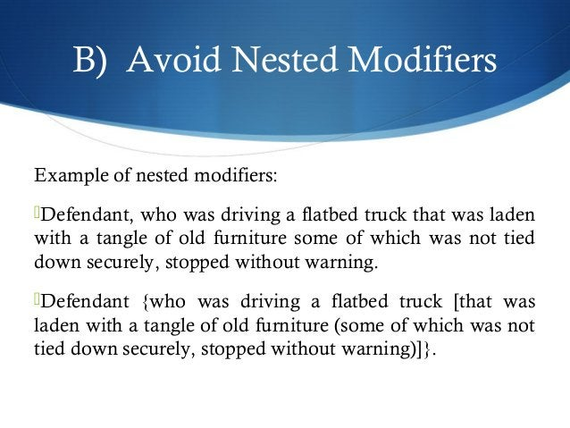B) Avoid Nested Modifiers  Example of nested modifiers:  Defendant, who was driving a flatbed truck that was laden  with ...