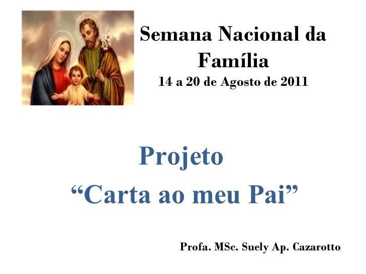 """Semana Nacional da Família 14 a 20 de Agosto de 2011 Projeto  """" Carta ao meu Pai"""" Profa. MSc. Suely Ap. Cazarotto"""