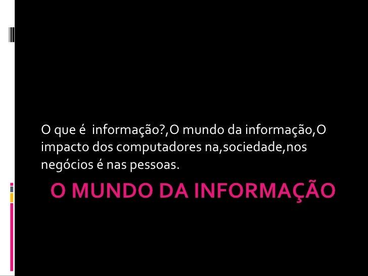 O MUNDO DA INFORMAÇÃO O que é  informação?,O mundo da informação,O impacto dos computadores na,sociedade,nos negócios é na...