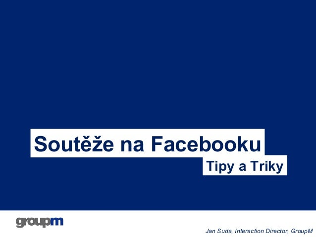 Soutěže na Facebooku Tipy a Triky  Jan Suda, Interaction Director, GroupM