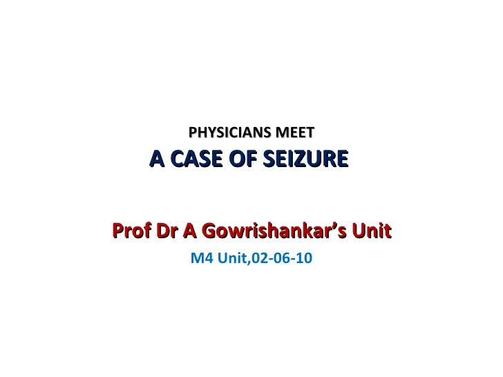 PHYSICIANS MEET A CASE OF SEIZURE  Prof Dr A Gowrishankar's Unit M4 Unit,02-06-10