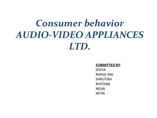 Consumer behaviorAUDIO-VIDEO APPLIANCES         LTD.             SUBMITTED BY:             DIVYA             RAHUL RAJ    ...