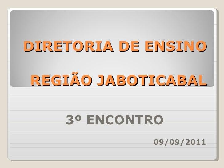 DIRETORIA DE ENSINO   REGIÃO JABOTICABAL 3º ENCONTRO 09/09/2011