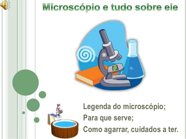 Legenda do microscópio; Para que serve; Como agarrar, cuidados a ter.
