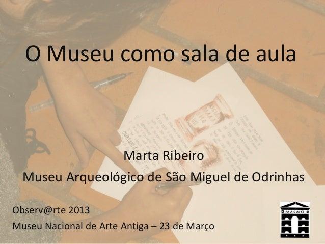 O Museu como sala de aula                Marta Ribeiro  Museu Arqueológico de São Miguel de OdrinhasObserv@rte 2013Museu N...