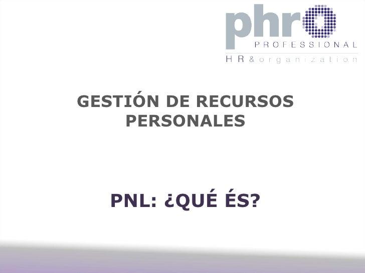 GESTIÓN DE RECURSOS    PERSONALES  PNL: ¿QUÉ ÉS?