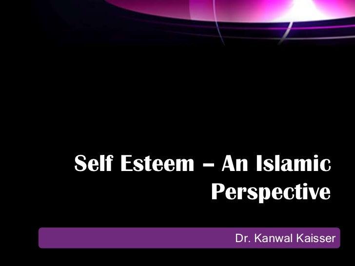 Self Esteem – An Islamic             Perspective               Dr. Kanwal Kaisser