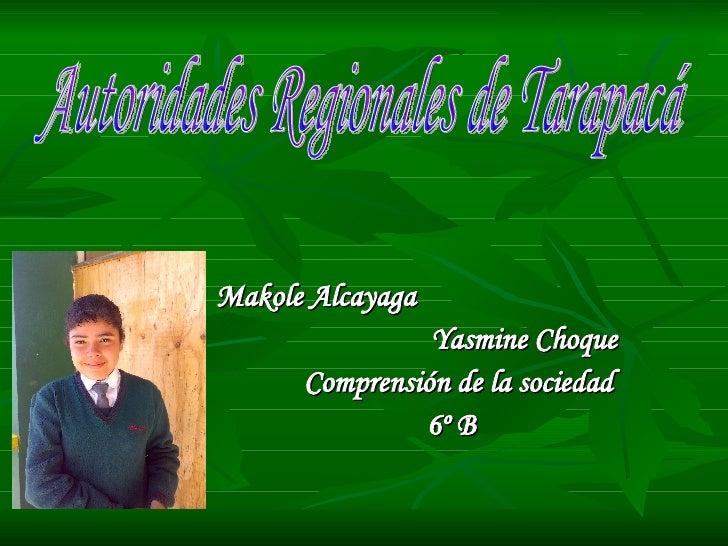 Makole Alcayaga Yasmine Choque  Comprensión de la sociedad 6º B  Autoridades Regionales de Tarapacá
