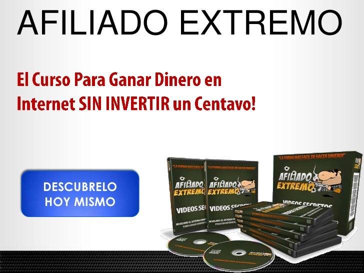 AFILIADO EXTREMO<br />El Curso Para Ganar Dinero en <br />Internet SIN INVERTIR un Centavo!<br />DESCUBRELO<br />HOY MISMO...