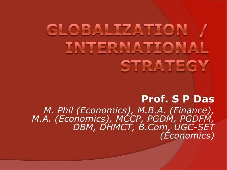 Globalization  / International Strategy<br />Prof. S P Das<br />M. Phil (Economics), M.B.A. (Finance), M.A. (Economics), M...