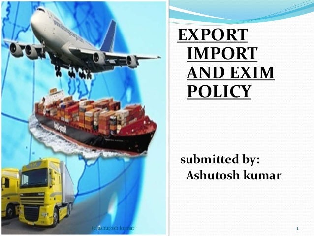 EXPORT  IMPORT  AND EXIM  POLICY  submitted by:  Ashutosh kumar  (c)ashutosh kumar 1