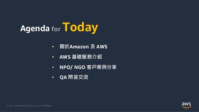 © 2021, Amazon Web Services, Inc. or its Affiliates. Agenda for Today • 關於Amazon 及 AWS • AWS 基礎服務介紹 • NPO/ NGO 客戶案例分享 • QA...