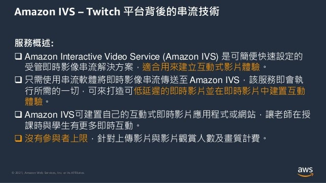 © 2021, Amazon Web Services, Inc. or its Affiliates. Amazon IVS – Twitch 平台背後的串流技術 服務概述:  Amazon Interactive Video Servic...
