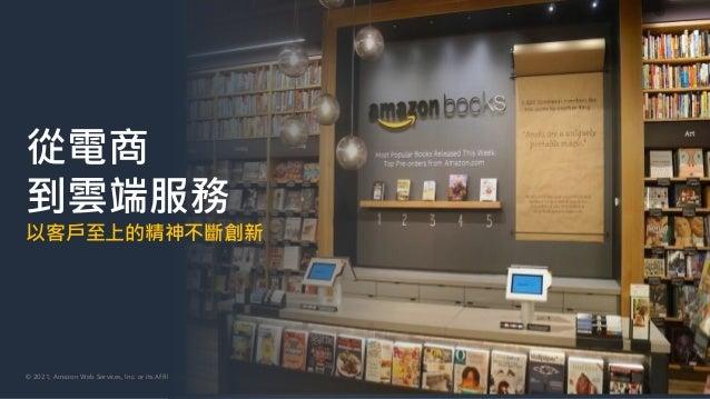 © 2021, Amazon Web Services, Inc. or its Affiliates. 從電商 到雲端服務 以客戶至上的精神不斷創新