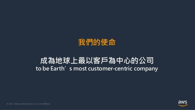 © 2021, Amazon Web Services, Inc. or its Affiliates. 我們的使命 成為地球上最以客戶為中心的公司 to be Earth's most customer-centric company