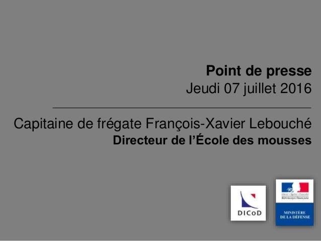 Capitaine de frégate François-Xavier Lebouché Directeur de l'École des mousses Point de presse Jeudi 07 juillet 2016