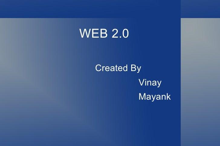 WEB 2.0 <ul>Created By Vinay Mayank </ul>