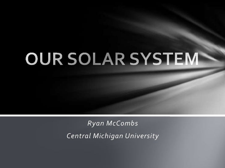 OUR SOLAR SYSTEM<br />Ryan McCombs<br />Central Michigan University<br />