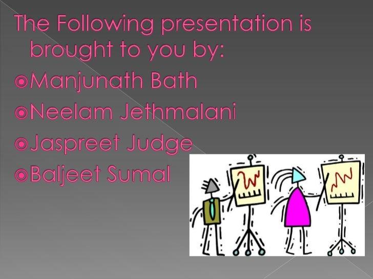 The Following presentation is brought to you by:<br />Manjunath Bath<br />NeelamJethmalani<br />Jaspreet Judge<br />Baljee...