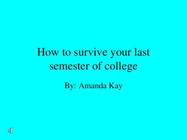 How to survive your last  semester of college     By: Amanda Kay