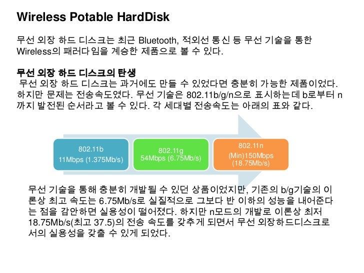 Wireless Potable HardDisk무선 외장 하드 디스크는 최근 Bluetooth, 적외선 통신 등 무선 기술을 통한Wireless의 패러다임을 계승한 제품으로 볼 수 있다.무선 외장 하드 디스크의 탄생무선 ...