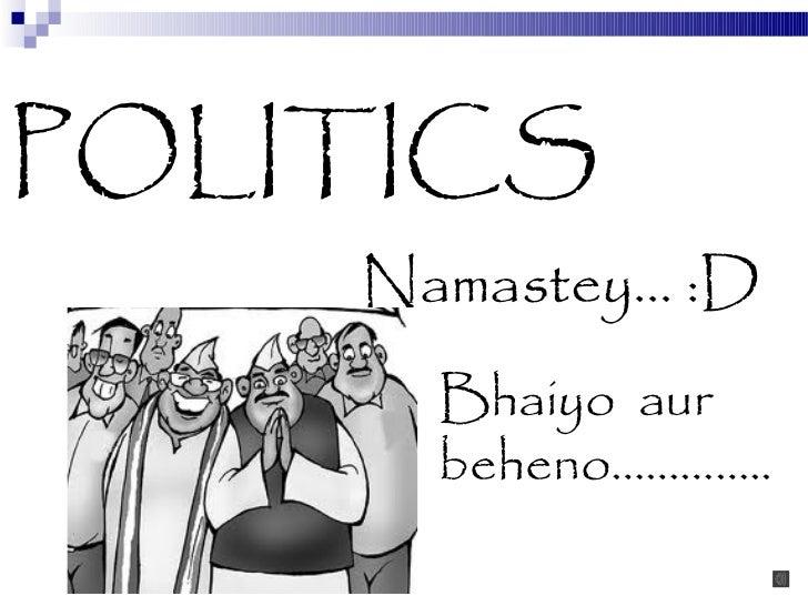 POLITICS    Namastey… :D      Bhaiyo aur      beheno…………..