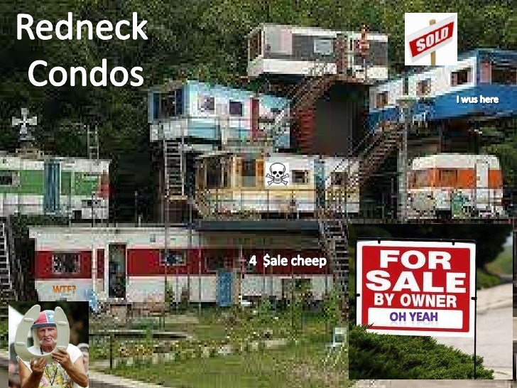 Redneck <br />Condos<br />I wus here<br />4  $ale cheep<br />WTF?<br />Oh Yeah<br />