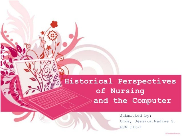 Historical Perspectives of Nursing and the Computer Submitted by: Onda, Jessica Nadine S. BSN III-1