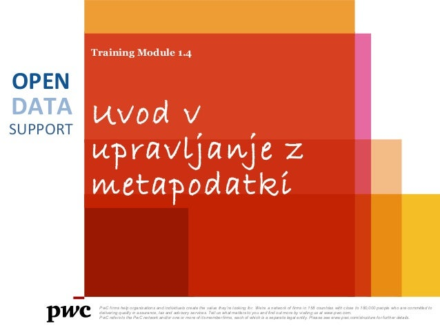 DATA SUPPORT OPEN Training Module 1.4 Uvod v upravljanje z metapodatki PwC firms help organisations and individuals create...