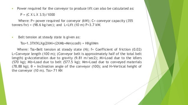  Power required for the conveyor to produce lift can also be calculated as: P = (C X L X 3.5)/1000 Where: P= power requir...