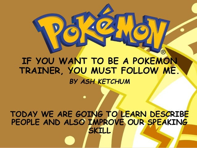 IF YOU WANT TO BE A POKEMON TRAINER, YOU MUST FOLLOW ME. BY ASH KETCHUM TODAY WE ARE GOING TO LEARN DESCRIBE PEOPLE AND AL...