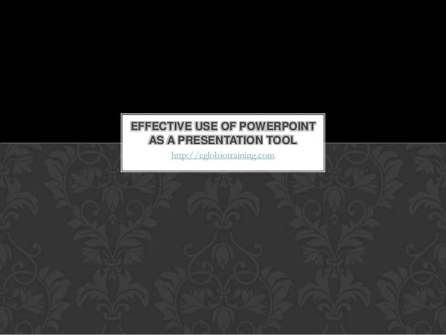 EFFECTIVE USE OF POWERPOINT   AS A PRESENTATION TOOL     http://eglobiotraining.com