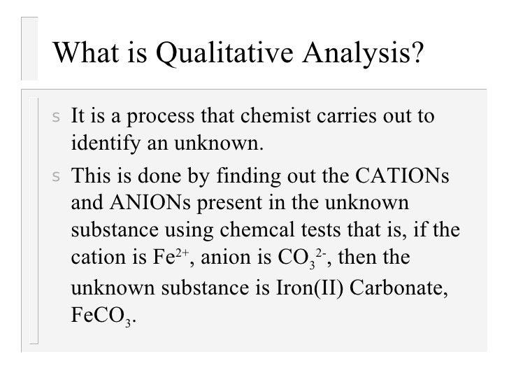 What is Qualitative Analysis? <ul><li>It is a process that chemist carries out to identify an unknown. </li></ul><ul><li>T...