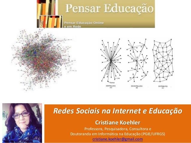 Redes Sociais na Internet e Educação Cristiane Koehler Professora, Pesquisadora, Consultora e Doutoranda em Informática na...
