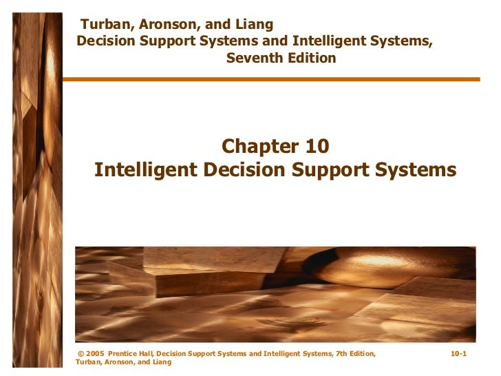 Chapter 10 Intelligent Decision Support Systems Turban, Aronson, and Liang  Decision Support Systems and Intelligent Syste...