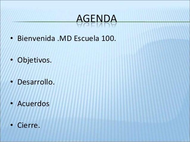 • Bienvenida .MD Escuela 100. • Objetivos. • Desarrollo. • Acuerdos • Cierre.