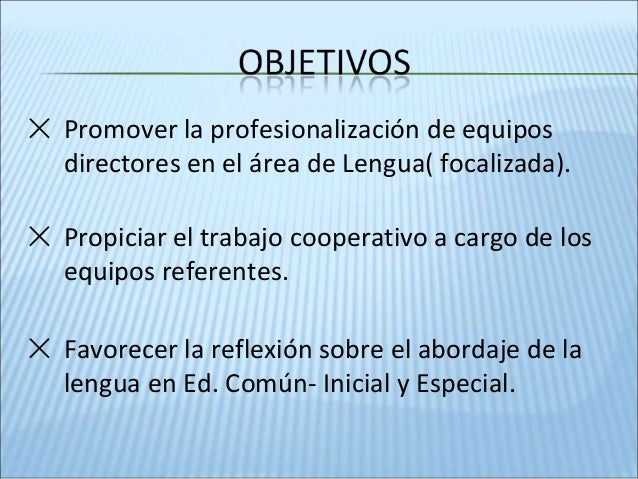 ✕ Promover la profesionalización de equipos directores en el área de Lengua( focalizada). ✕ Propiciar el trabajo cooperati...